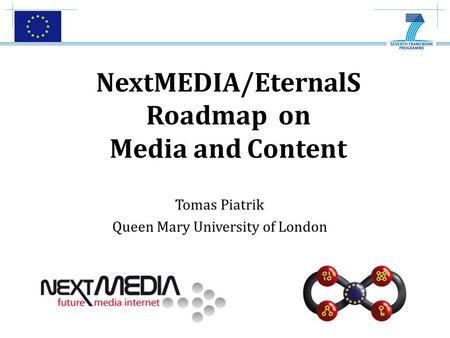 Bringing the Media Internet to Life Tomas Piatrik Queen Mary University of London NextMEDIA/EternalS Roadmap on Media and Content.