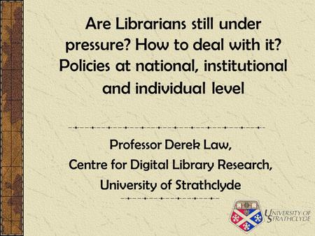 Are Librarians still under pressure? How to deal with it? Policies at national, institutional and individual level Professor Derek Law, Centre for Digital.