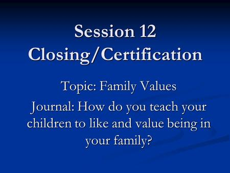 Session 12 Closing/Certification Topic: Family Values Journal: How do you teach your children to like and value being in your family?