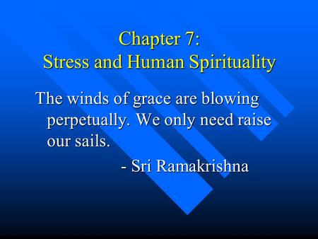 Chapter 7: Stress and Human Spirituality The winds of grace are blowing perpetually. We only need raise our sails. - Sri Ramakrishna - Sri Ramakrishna.