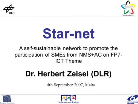 1 Star-net A self-sustainable network to promote the participation of SMEs from NMS+AC on FP7- ICT Theme Dr. Herbert Zeisel (DLR) 4th September 2007, Malta.