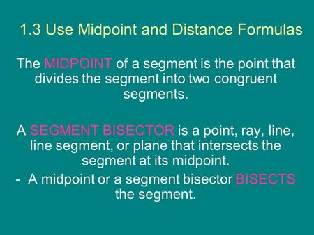1.3 Use Midpoint and Distance Formulas The MIDPOINT of a segment is the point that divides the segment into two congruent segments. A SEGMENT BISECTOR.