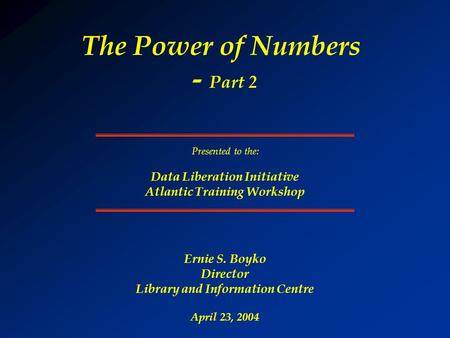 The Power of Numbers - Part 2 Ernie S. Boyko Director Library and Information Centre April 23, 2004 Presented to the: Data Liberation Initiative Atlantic.