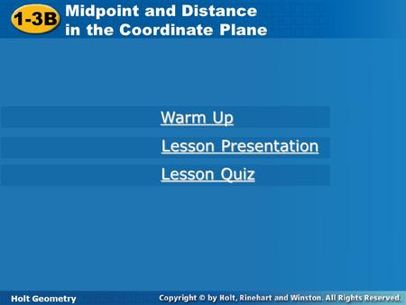1-3B Midpoint and Distance in the Coordinate Plane Holt Geometry Warm Up Warm Up Lesson Presentation Lesson Presentation Lesson Quiz Lesson Quiz.