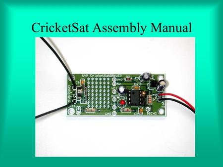 CricketSat Assembly Manual. CricketSat Background Developed at Stanford University –Space Systems Development Laboratory Part of the NASA student satellite.