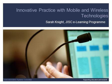 Joint Information Systems Committee Innovative Practice with Mobile and Wireless Technologies Sarah Knight, JISC e-Learning Programme Joint Information.