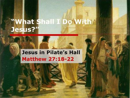 """What Shall I Do With Jesus?"" Jesus in Pilate's Hall Matthew 27:18-22."