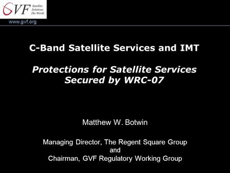 Www.gvf.org C-Band Satellite Services and IMT Protections for Satellite Services Secured by WRC-07 Matthew W. Botwin Managing Director, The Regent Square.