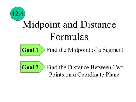 Midpoint and Distance Formulas Goal 1 Find the Midpoint of a Segment Goal 2 Find the Distance Between Two Points on a Coordinate Plane 12.6.