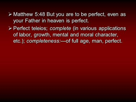  Matthew 5:48 But you are to be perfect, even as your Father in heaven is perfect.  Perfect teleios; complete (in various applications of labor, growth,