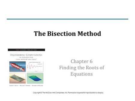 Chapter 6 Finding the Roots of Equations The Bisection Method Copyright © The McGraw-Hill Companies, Inc. Permission required for reproduction or display.