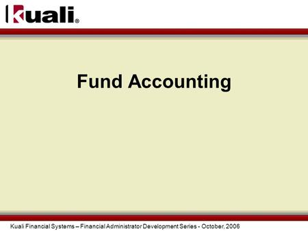 Kuali Financial Systems – Financial Administrator Development Series - October, 2006 Fund Accounting.