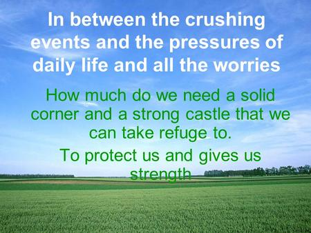 How much do we need a solid corner and a strong castle that we can take refuge to. To protect us and gives us strength In between the crushing events and.