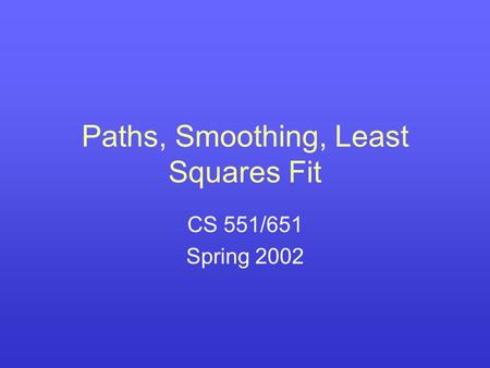Paths, Smoothing, Least Squares Fit CS 551/651 Spring 2002.