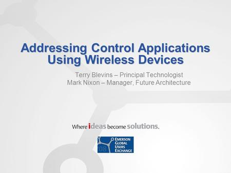 Addressing Control Applications Using Wireless Devices Terry Blevins – Principal Technologist Mark Nixon – Manager, Future Architecture.