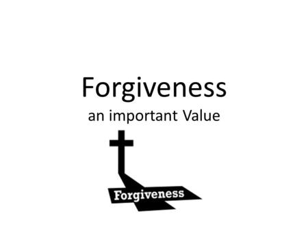 Forgiveness an important Value. Forgiveness is the intentional and voluntary process by which a victim undergoes a change in feelings and attitude regarding.