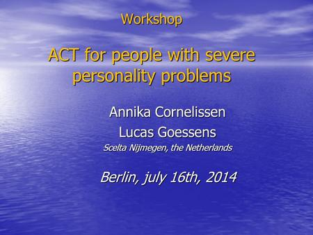 Workshop ACT for people with severe personality problems Annika Cornelissen Lucas Goessens Scelta Nijmegen, the Netherlands Berlin, july 16th, 2014.