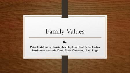 Family Values By: Patrick McGuire, Christopher Hopkin, Elsa Ojeda, Caden Barthlome, Amanda Cook, Mark Clements, Raul Puga.