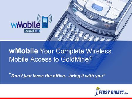 "WMobile Your Complete Wireless Mobile Access to GoldMine ® "" Don't just leave the office…bring it with you"""