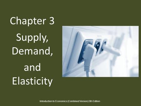 Chapter 3 Supply, Demand, and Elasticity Introduction to Economics (Combined Version) 5th Edition.