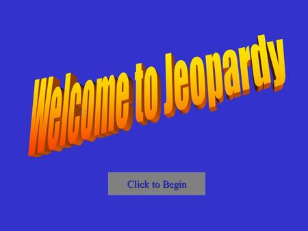 Welcome to Jeopardy Click to Begin.