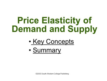 Price Elasticity of Demand and Supply Key Concepts Key Concepts Summary ©2005 South-Western College Publishing.
