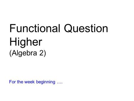 Functional Question Higher (Algebra 2) For the week beginning ….