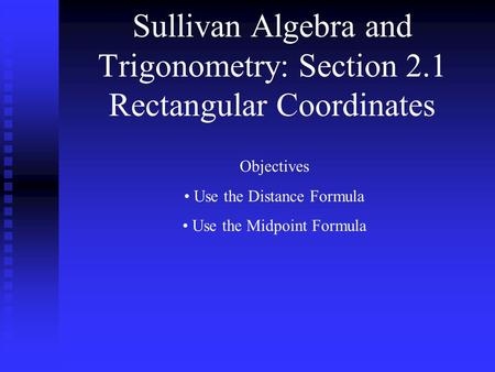 Sullivan Algebra and Trigonometry: Section 2.1 Rectangular Coordinates Objectives Use the Distance Formula Use the Midpoint Formula.