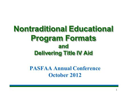 1 Nontraditional Educational Program Formats and Delivering Title IV Aid PASFAA Annual Conference October 2012.