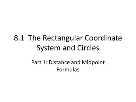 8.1 The Rectangular Coordinate System and Circles Part 1: Distance and Midpoint Formulas.