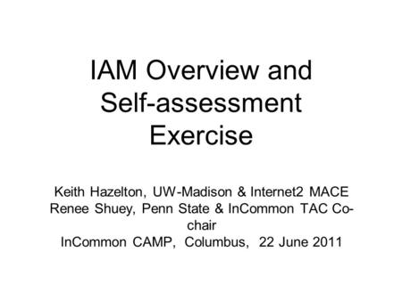 IAM Overview and Self-assessment Exercise Keith Hazelton, UW-Madison & Internet2 MACE Renee Shuey, Penn State & InCommon TAC Co- chair InCommon CAMP, Columbus,