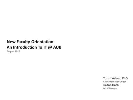 New Faculty Orientation: An Introduction To AUB August 2015 Yousif Asfour, PhD Chief Information Officer Razan Harb FAS IT Manager.