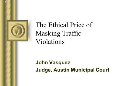 The Ethical Price of Masking Traffic Violations John Vasquez Judge, Austin Municipal Court.