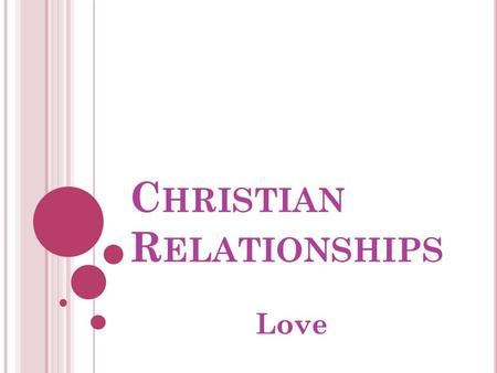 C HRISTIAN R ELATIONSHIPS Love. L OVE COMES IN MANY FORMS, BUT CAN BE DEFINED GENERALLY AS SEEKING AND THEN FOSTERING THE GOOD OF OTHERS IN THE CONTEXT.