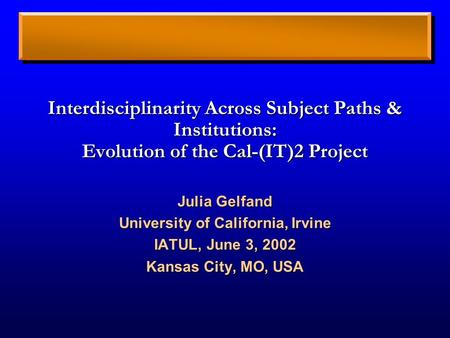 Interdisciplinarity Across Subject Paths & Institutions: Evolution of the Cal-(IT)2 Project Julia Gelfand University of California, Irvine IATUL, June.