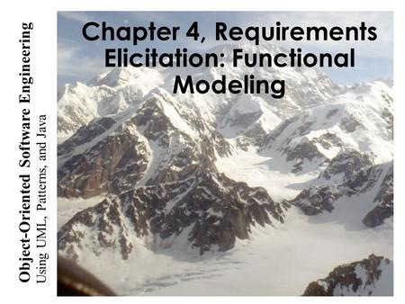Using UML, Patterns, and Java Object-Oriented Software Engineering Chapter 4, Requirements Elicitation: Functional Modeling.