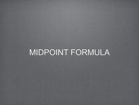 MIDPOINT FORMULA. Sometimes you need to find the point that is exactly between two other points. This middle point is called the midpoint which is the.