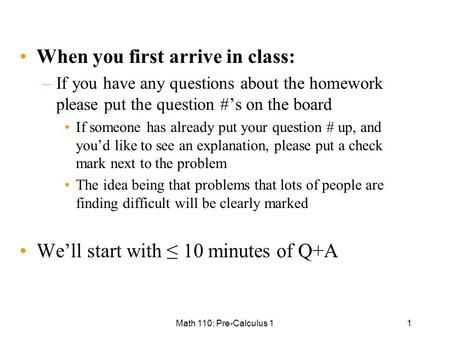 Math 110: Pre-Calculus 11 When you first arrive in class: –If you have any questions about the homework please put the question #'s on the board If someone.