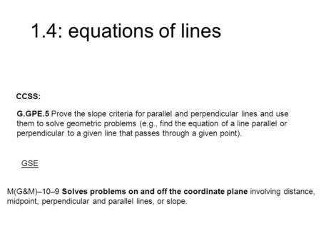 1.4: equations of lines M(G&M)–10–9 Solves problems on and off the coordinate plane involving distance, midpoint, perpendicular and parallel lines, or.