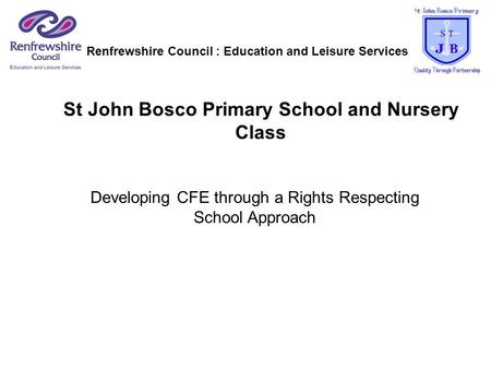 St John Bosco Primary School and Nursery Class Developing CFE through a Rights Respecting School Approach Renfrewshire Council : Education and Leisure.