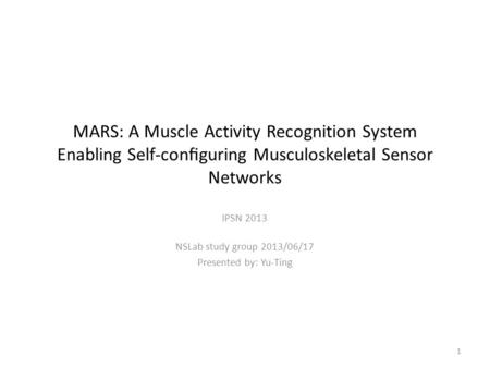 MARS: A Muscle Activity Recognition System Enabling Self-configuring Musculoskeletal Sensor Networks IPSN 2013 NSLab study group 2013/06/17 Presented by: