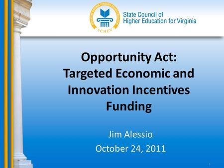 Opportunity Act: Targeted Economic and Innovation Incentives Funding Jim Alessio October 24, 2011 1.