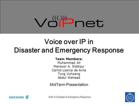VoIP in Disaster & Emergency Response Voice over IP in Disaster and Emergency Response Team Members: Muhammad Ali Mansoor A. Siddiqui Carlos Loarca de.