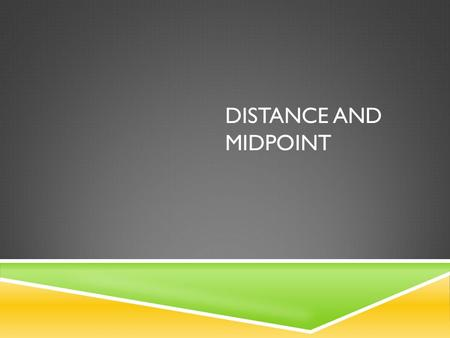 DISTANCE AND MIDPOINT. DISTANCE  Given any two points on a coordinate plane you can find the distance between the two points using the distance formula.