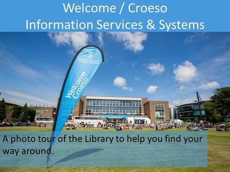 Information Services and Systems Welcome / Croeso Information Services & Systems A photo tour of the Library to help you find your way around.