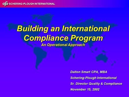 SCHERING-PLOUGH INTERNATIONAL Building an International Compliance Program An Operational Approach Dalton Smart CPA, MBA Schering-Plough International.