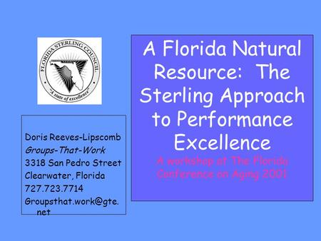 A Florida Natural Resource: The Sterling Approach to Performance Excellence A workshop at The Florida Conference on Aging 2001 Doris Reeves-Lipscomb Groups-That-Work.