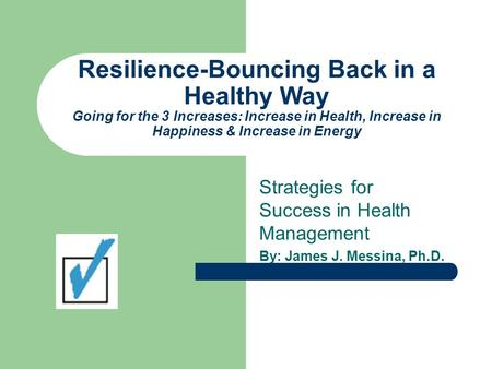 Resilience-Bouncing Back in a Healthy Way Going for the 3 Increases: Increase in Health, Increase in Happiness & Increase in Energy Strategies for Success.