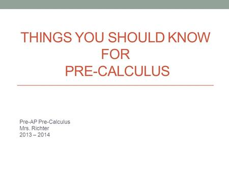 THINGS YOU SHOULD KNOW FOR PRE-CALCULUS Pre-AP Pre-Calculus Mrs. Richter 2013 – 2014.
