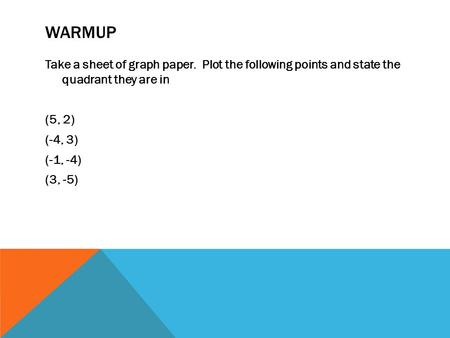 WARMUP Take a sheet of graph paper. Plot the following points and state the quadrant they are in (5, 2) (-4, 3) (-1, -4) (3, -5)